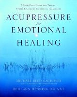 Acupressure for Emotional Healing: A Self-Care Guide for Trauma, Stress, & Common Emotional Imbalances, by Michael Reed Gach