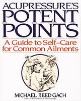 Acupressure's Potent Points: A Guide to Self-Care for Common Ailments, by Michael Reed Gach
